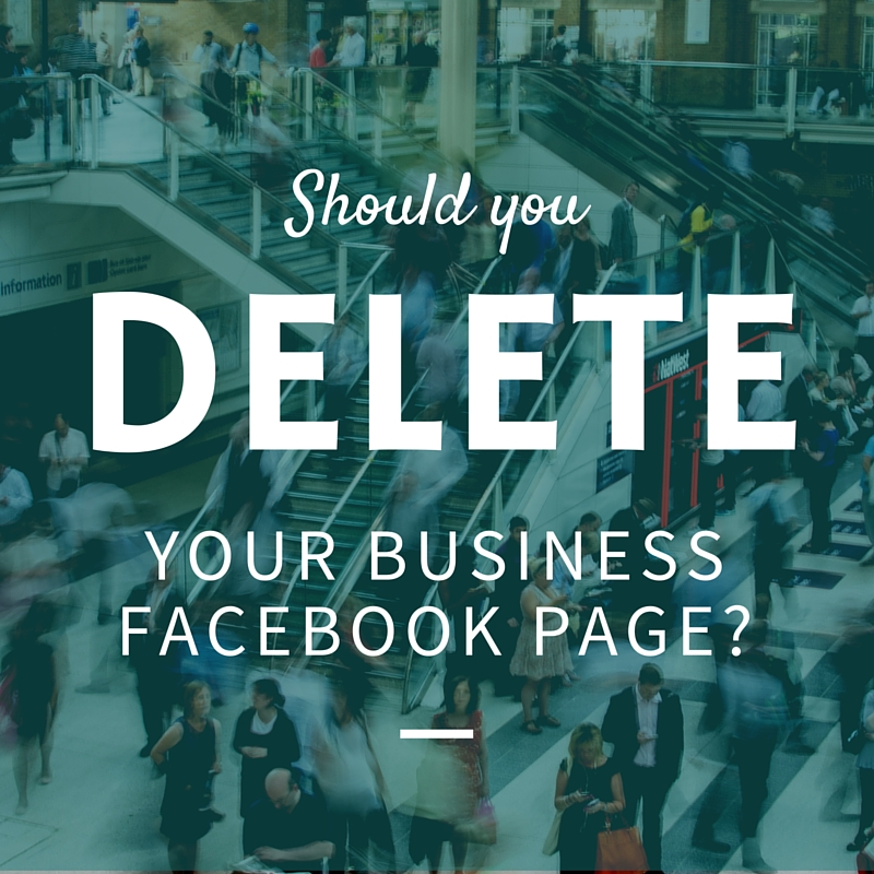 Why You Shouldn't Delete Your Small Business Facebook Page... Yet